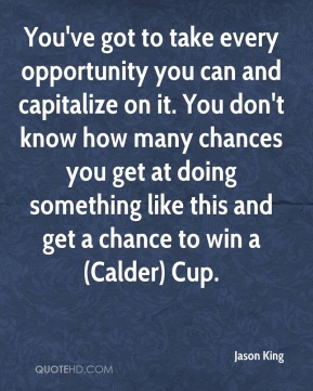 Jason King  - You've got to take every opportunity you can and capitalize on it. You don't know how many chances you get at doing something like this and get a chance to win a (Calder) Cup.
