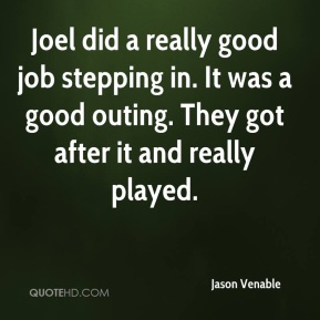 Jason Venable  - Joel did a really good job stepping in. It was a good outing. They got after it and really played.