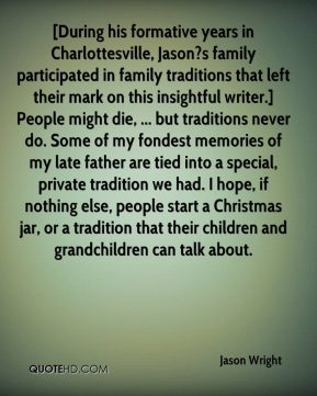 Jason Wright  - [During his formative years in Charlottesville, Jason?s family participated in family traditions that left their mark on this insightful writer.] People might die, ... but traditions never do. Some of my fondest memories of my late father are tied into a special, private tradition we had. I hope, if nothing else, people start a Christmas jar, or a tradition that their children and grandchildren can talk about.