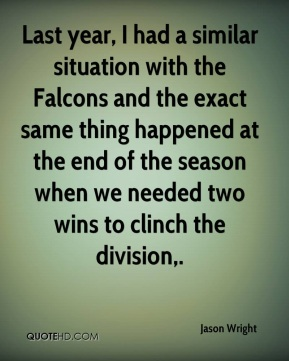 Jason Wright  - Last year, I had a similar situation with the Falcons and the exact same thing happened at the end of the season when we needed two wins to clinch the division.