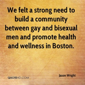 Jason Wright  - We felt a strong need to build a community between gay and bisexual men and promote health and wellness in Boston.