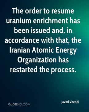 Javad Vaeedi  - The order to resume uranium enrichment has been issued and, in accordance with that, the Iranian Atomic Energy Organization has restarted the process.