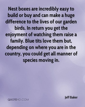 Jeff Baker  - Nest boxes are incredibly easy to build or buy and can make a huge difference to the lives of our garden birds. In return you get the enjoyment of watching them raise a family. Blue tits love them but, depending on where you are in the country, you could get all manner of species moving in.