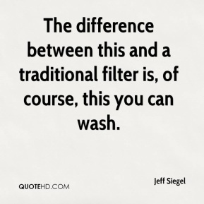 Jeff Siegel  - The difference between this and a traditional filter is, of course, this you can wash.