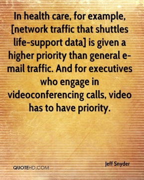 In health care, for example, [network traffic that shuttles life-support data] is given a higher priority than general e-mail traffic. And for executives who engage in videoconferencing calls, video has to have priority.