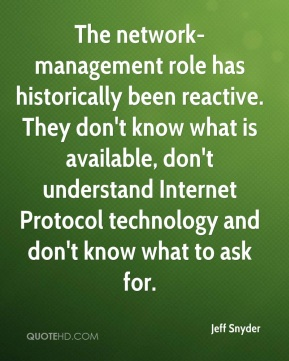 Jeff Snyder  - The network-management role has historically been reactive. They don't know what is available, don't understand Internet Protocol technology and don't know what to ask for.