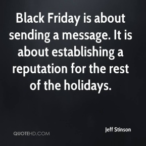 Jeff Stinson  - Black Friday is about sending a message. It is about establishing a reputation for the rest of the holidays.