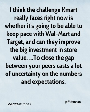 I think the challenge Kmart really faces right now is whether it's going to be able to keep pace with Wal-Mart and Target, and can they improve the big investment in store value. ...To close the gap between your peers casts a lot of uncertainty on the numbers and expectations.