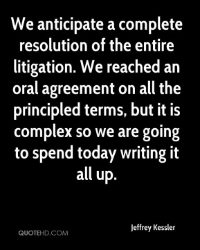 Jeffrey Kessler  - We anticipate a complete resolution of the entire litigation. We reached an oral agreement on all the principled terms, but it is complex so we are going to spend today writing it all up.