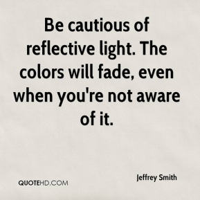 Jeffrey Smith  - Be cautious of reflective light. The colors will fade, even when you're not aware of it.