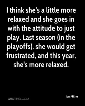 Jen Milne  - I think she's a little more relaxed and she goes in with the attitude to just play. Last season (in the playoffs), she would get frustrated, and this year, she's more relaxed.