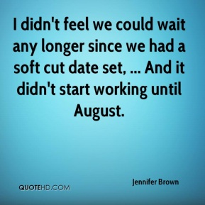 Jennifer Brown  - I didn't feel we could wait any longer since we had a soft cut date set, ... And it didn't start working until August.