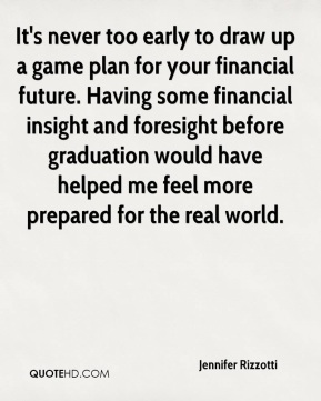 Jennifer Rizzotti  - It's never too early to draw up a game plan for your financial future. Having some financial insight and foresight before graduation would have helped me feel more prepared for the real world.