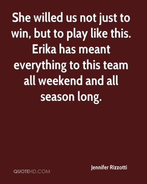 Jennifer Rizzotti  - She willed us not just to win, but to play like this. Erika has meant everything to this team all weekend and all season long.