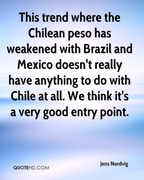 Jens Nordvig  - This trend where the Chilean peso has weakened with Brazil and Mexico doesn't really have anything to do with Chile at all. We think it's a very good entry point.