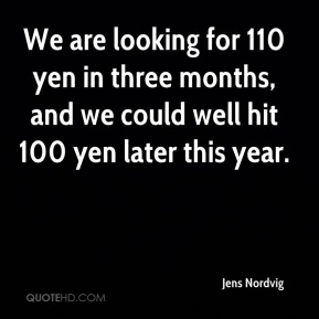 Jens Nordvig  - We are looking for 110 yen in three months, and we could well hit 100 yen later this year.