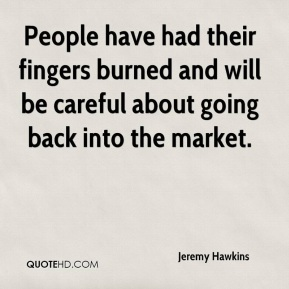 Jeremy Hawkins  - People have had their fingers burned and will be careful about going back into the market.