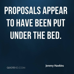 Jeremy Hawkins  - Proposals appear to have been put under the bed.