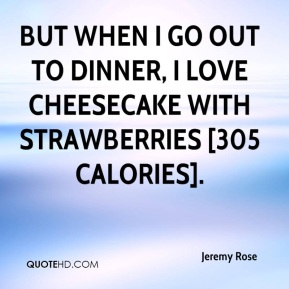 Jeremy Rose  - But when I go out to dinner, I love cheesecake with strawberries [305 calories].