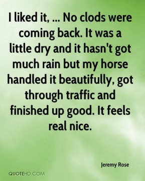 Jeremy Rose  - I liked it, ... No clods were coming back. It was a little dry and it hasn't got much rain but my horse handled it beautifully, got through traffic and finished up good. It feels real nice.