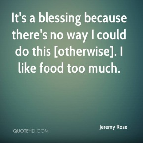 Jeremy Rose  - It's a blessing because there's no way I could do this [otherwise]. I like food too much.