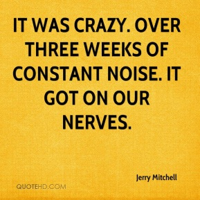 Jerry Mitchell  - It was crazy. Over three weeks of constant noise. It got on our nerves.