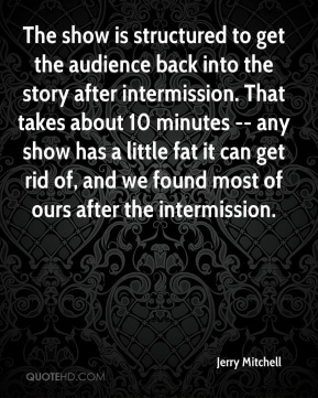 Jerry Mitchell  - The show is structured to get the audience back into the story after intermission. That takes about 10 minutes -- any show has a little fat it can get rid of, and we found most of ours after the intermission.
