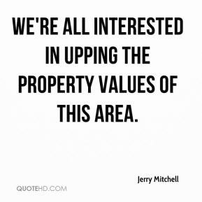 We're all interested in upping the property values of this area.