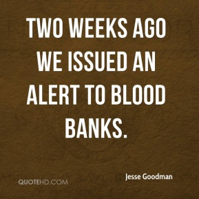 Jesse Goodman  - Two weeks ago we issued an alert to blood banks.