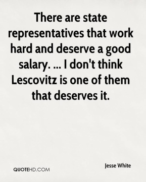 Jesse White  - There are state representatives that work hard and deserve a good salary. ... I don't think Lescovitz is one of them that deserves it.