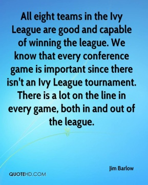 Jim Barlow  - All eight teams in the Ivy League are good and capable of winning the league. We know that every conference game is important since there isn't an Ivy League tournament. There is a lot on the line in every game, both in and out of the league.