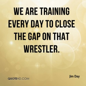 Jim Day  - We are training every day to close the gap on that wrestler.
