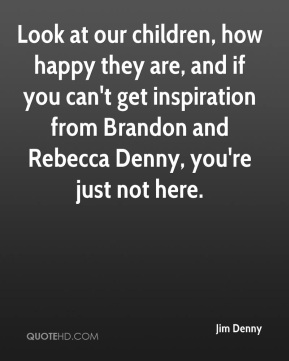 Jim Denny  - Look at our children, how happy they are, and if you can't get inspiration from Brandon and Rebecca Denny, you're just not here.