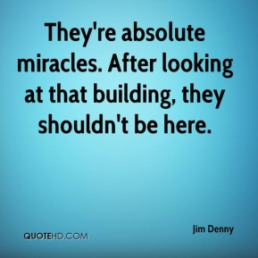 Jim Denny  - They're absolute miracles. After looking at that building, they shouldn't be here.