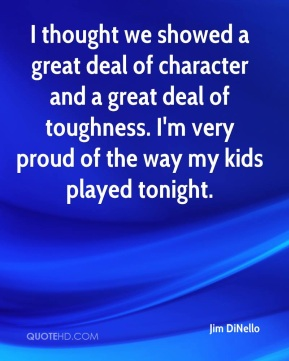 Jim DiNello  - I thought we showed a great deal of character and a great deal of toughness. I'm very proud of the way my kids played tonight.