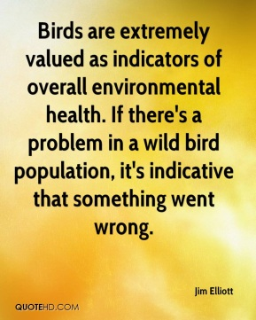 Jim Elliott  - Birds are extremely valued as indicators of overall environmental health. If there's a problem in a wild bird population, it's indicative that something went wrong.