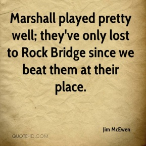 Jim McEwen  - Marshall played pretty well; they've only lost to Rock Bridge since we beat them at their place.