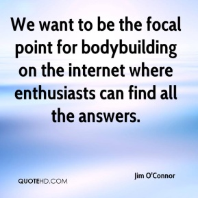 Jim O'Connor  - We want to be the focal point for bodybuilding on the internet where enthusiasts can find all the answers.
