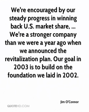 Jim O'Connor  - We're encouraged by our steady progress in winning back U.S. market share, ... We're a stronger company than we were a year ago when we announced the revitalization plan. Our goal in 2003 is to build on the foundation we laid in 2002.