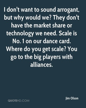 Jim Olson  - I don't want to sound arrogant, but why would we? They don't have the market share or technology we need. Scale is No. 1 on our dance card. Where do you get scale? You go to the big players with alliances.