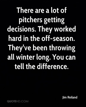 Jim Reiland  - There are a lot of pitchers getting decisions. They worked hard in the off-season. They've been throwing all winter long. You can tell the difference.