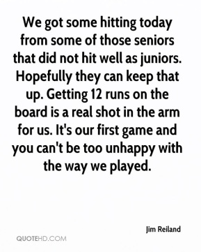 Jim Reiland  - We got some hitting today from some of those seniors that did not hit well as juniors. Hopefully they can keep that up. Getting 12 runs on the board is a real shot in the arm for us. It's our first game and you can't be too unhappy with the way we played.