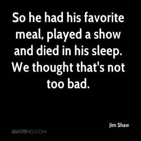 Jim Shaw  - So he had his favorite meal, played a show and died in his sleep. We thought that's not too bad.