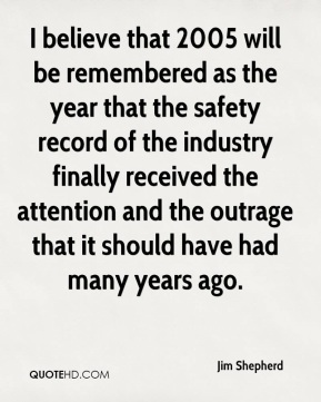 I believe that 2005 will be remembered as the year that the safety record of the industry finally received the attention and the outrage that it should have had many years ago.