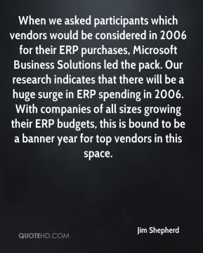 Jim Shepherd  - When we asked participants which vendors would be considered in 2006 for their ERP purchases, Microsoft Business Solutions led the pack. Our research indicates that there will be a huge surge in ERP spending in 2006. With companies of all sizes growing their ERP budgets, this is bound to be a banner year for top vendors in this space.