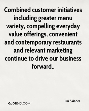 Jim Skinner  - Combined customer initiatives including greater menu variety, compelling everyday value offerings, convenient and contemporary restaurants and relevant marketing continue to drive our business forward.