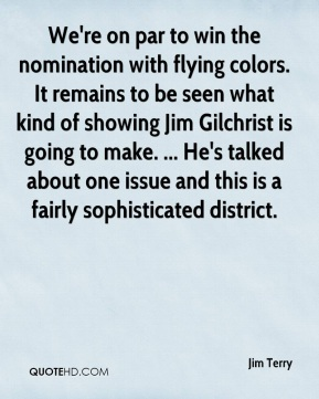 Jim Terry  - We're on par to win the nomination with flying colors. It remains to be seen what kind of showing Jim Gilchrist is going to make. ... He's talked about one issue and this is a fairly sophisticated district.