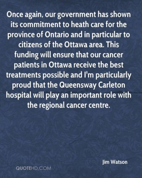 Once again, our government has shown its commitment to heath care for the province of Ontario and in particular to citizens of the Ottawa area. This funding will ensure that our cancer patients in Ottawa receive the best treatments possible and I'm particularly proud that the Queensway Carleton hospital will play an important role with the regional cancer centre.