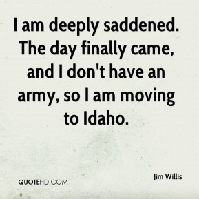 Jim Willis  - I am deeply saddened. The day finally came, and I don't have an army, so I am moving to Idaho.