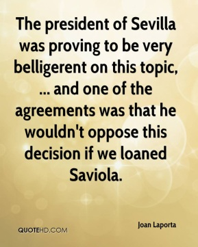 The president of Sevilla was proving to be very belligerent on this topic, ... and one of the agreements was that he wouldn't oppose this decision if we loaned Saviola.